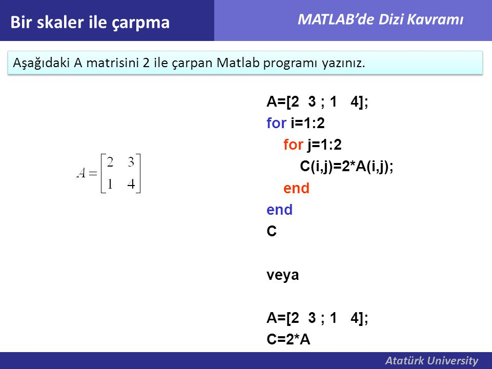 Bir skaler ile çarpma Aşağıdaki A matrisini 2 ile çarpan Matlab programı yazınız. A=[2 3 ; 1 4];